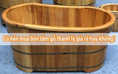 Có nên mua bồn tắm gỗ thanh lý giá rẻ hay không - Tâm Việt