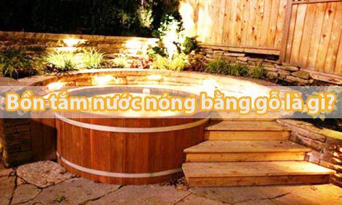 Bồn tắm nước nóng bằng gỗ là gì - Tâm Việt